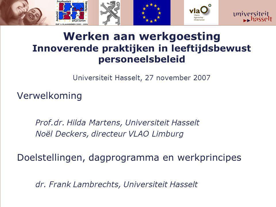 Werken aan werkgoesting Innoverende praktijken in leeftijdsbewust personeelsbeleid Universiteit Hasselt, 27 november 2007 Verwelkoming Prof.dr.