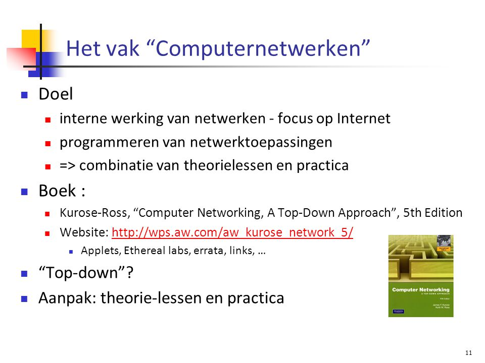 11 Het vak Computernetwerken Doel interne werking van netwerken - focus op Internet programmeren van netwerktoepassingen => combinatie van theorielessen en practica Boek : Kurose-Ross, Computer Networking, A Top-Down Approach , 5th Edition Website: http://wps.aw.com/aw_kurose_network_5/http://wps.aw.com/aw_kurose_network_5/ Applets, Ethereal labs, errata, links, … Top-down .