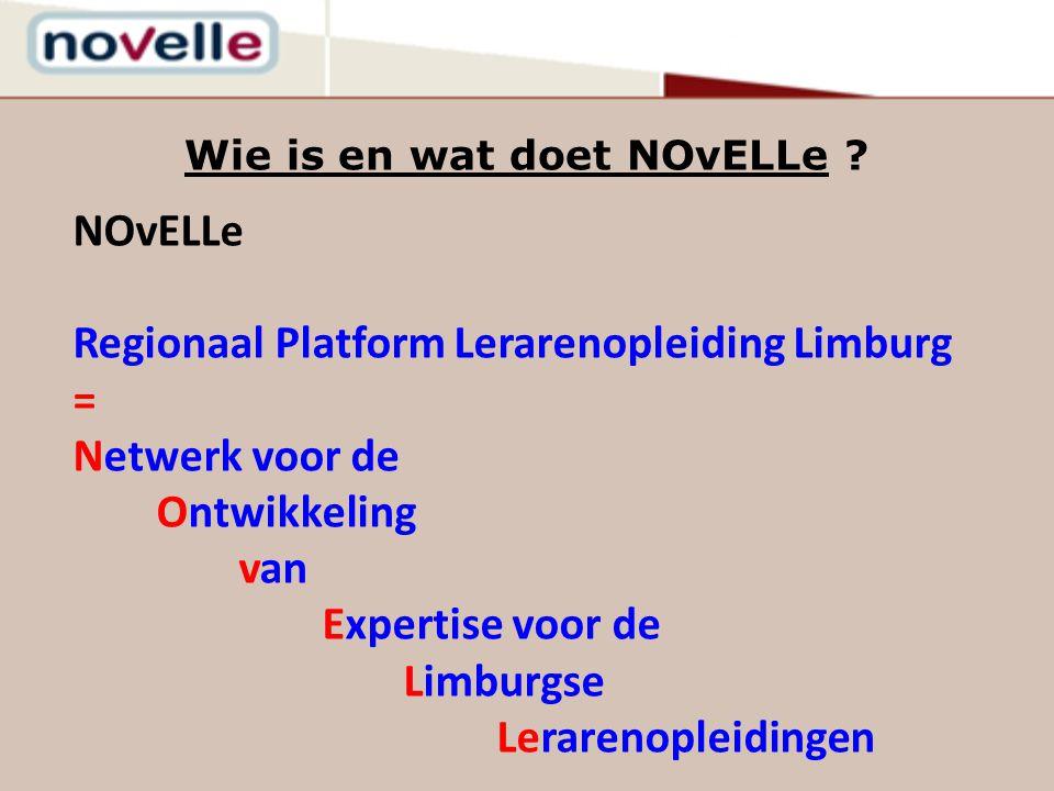 Wie is en wat doet NOvELLe ? NOvELLe Regionaal Platform Lerarenopleiding Limburg = Netwerk voor de Ontwikkeling van Expertise voor de Limburgse Lerare