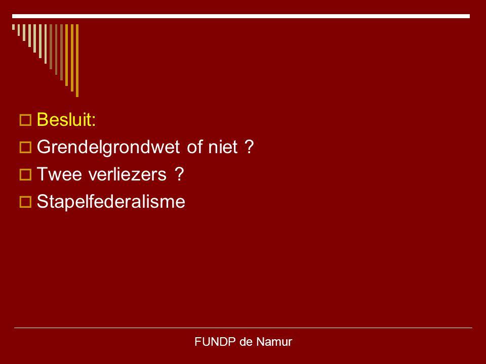 FUNDP de Namur  Besluit:  Grendelgrondwet of niet ?  Twee verliezers ?  Stapelfederalisme