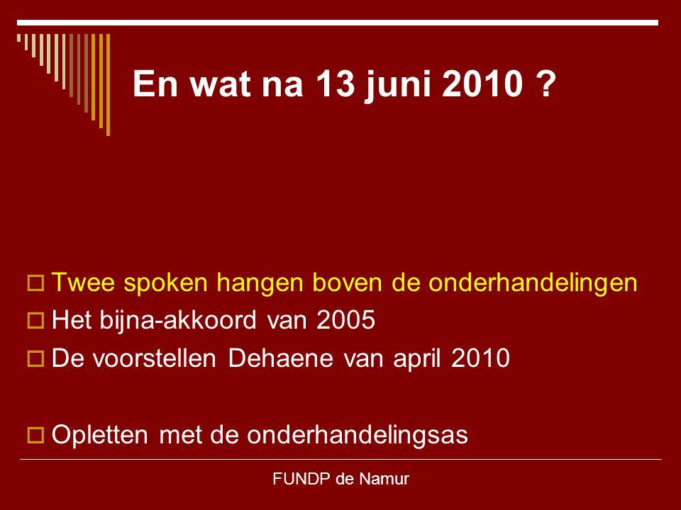 FUNDP de Namur En wat na 13 juni 2010 ?  Twee spoken hangen boven de onderhandelingen  Het bijna-akkoord van 2005  De voorstellen Dehaene van april