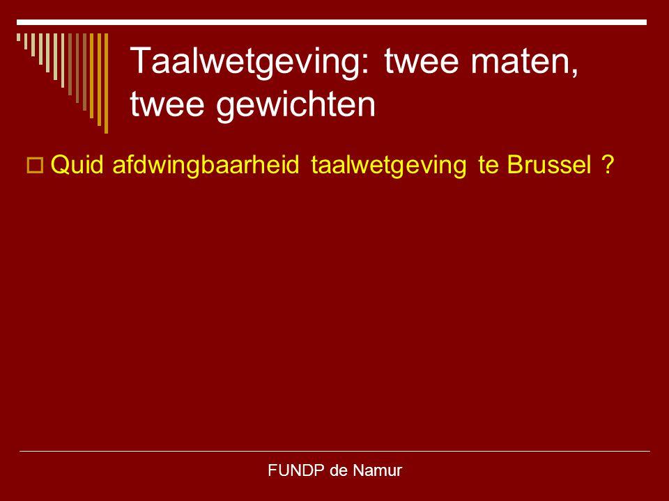 FUNDP de Namur Taalwetgeving: twee maten, twee gewichten  Quid afdwingbaarheid taalwetgeving te Brussel ?