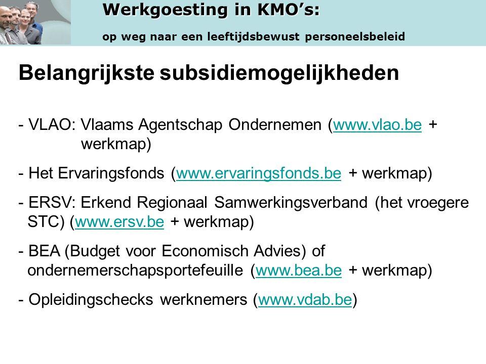 Werkgoesting in KMO's: op weg naar een leeftijdsbewust personeelsbeleid Belangrijkste subsidiemogelijkheden - VLAO: Vlaams Agentschap Ondernemen (www.vlao.be + werkmap)www.vlao.be - Het Ervaringsfonds (www.ervaringsfonds.be + werkmap)www.ervaringsfonds.be - ERSV: Erkend Regionaal Samwerkingsverband (het vroegere STC) (www.ersv.be + werkmap)www.ersv.be - BEA (Budget voor Economisch Advies) of ondernemerschapsportefeuille (www.bea.be + werkmap)www.bea.be - Opleidingschecks werknemers (www.vdab.be)www.vdab.be