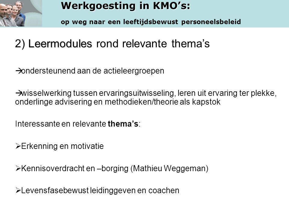 Werkgoesting in KMO's: op weg naar een leeftijdsbewust personeelsbeleid Leermodules 2) Leermodules rond relevante thema's  ondersteunend aan de actieleergroepen  wisselwerking tussen ervaringsuitwisseling, leren uit ervaring ter plekke, onderlinge advisering en methodieken/theorie als kapstok Interessante en relevante thema's:  Erkenning en motivatie  Kennisoverdracht en –borging (Mathieu Weggeman)  Levensfasebewust leidinggeven en coachen