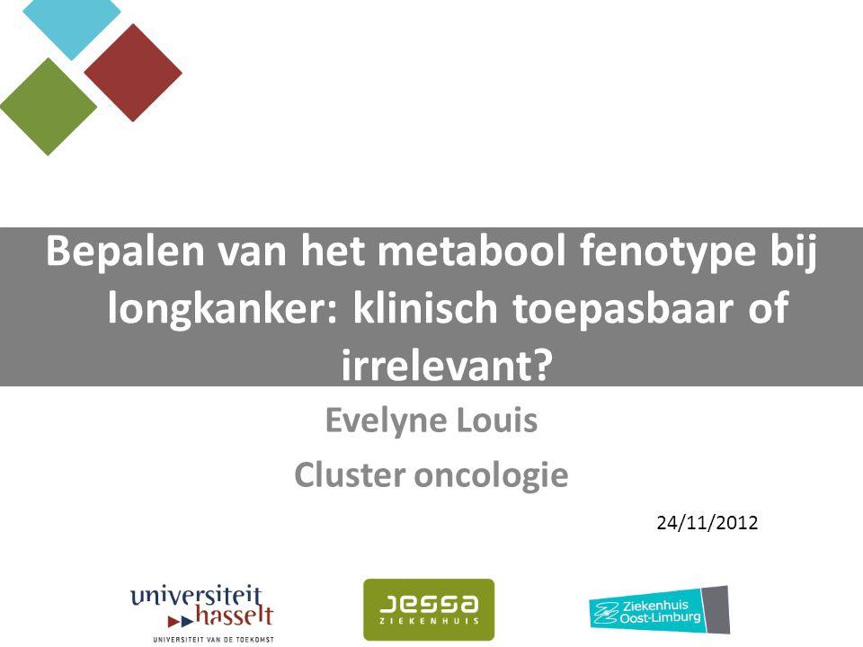 Evelyne Louis Cluster oncologie Bepalen van het metabool fenotype bij longkanker: klinisch toepasbaar of irrelevant? 24/11/2012