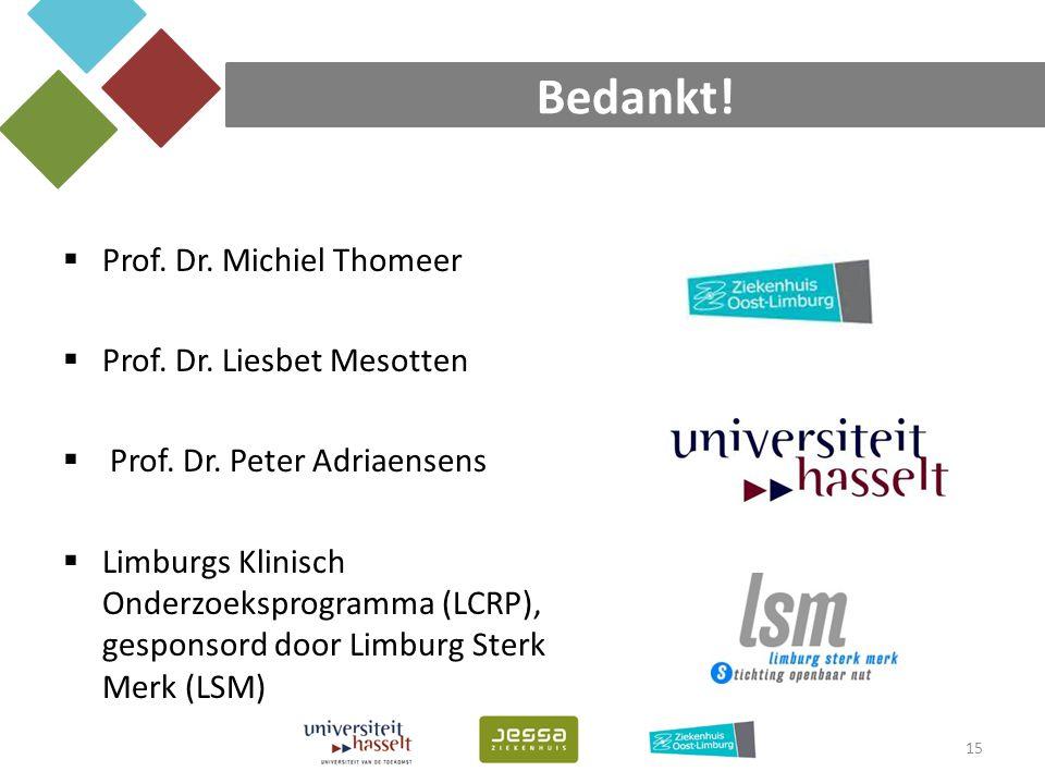 Bedankt! 15  Prof. Dr. Michiel Thomeer  Prof. Dr. Liesbet Mesotten  Prof. Dr. Peter Adriaensens  Limburgs Klinisch Onderzoeksprogramma (LCRP), ges