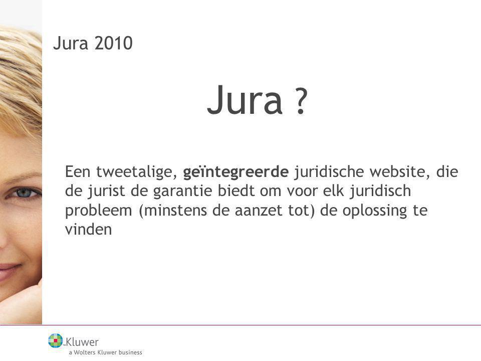 Jura 2010 Jura ? Een tweetalige, geïntegreerde juridische website, die de jurist de garantie biedt om voor elk juridisch probleem (minstens de aanzet