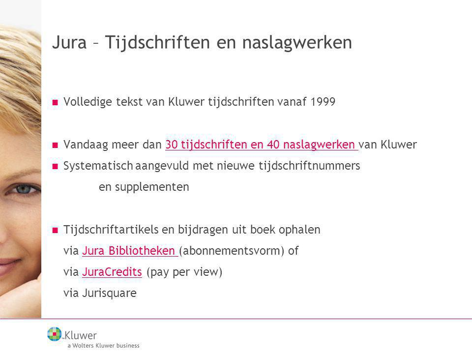 Jura – Tijdschriften en naslagwerken Volledige tekst van Kluwer tijdschriften vanaf 1999 Vandaag meer dan 30 tijdschriften en 40 naslagwerken van Kluw
