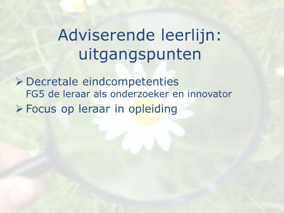 Adviserende leerlijn: uitgangspunten  Decretale eindcompetenties FG5 de leraar als onderzoeker en innovator  Focus op leraar in opleiding