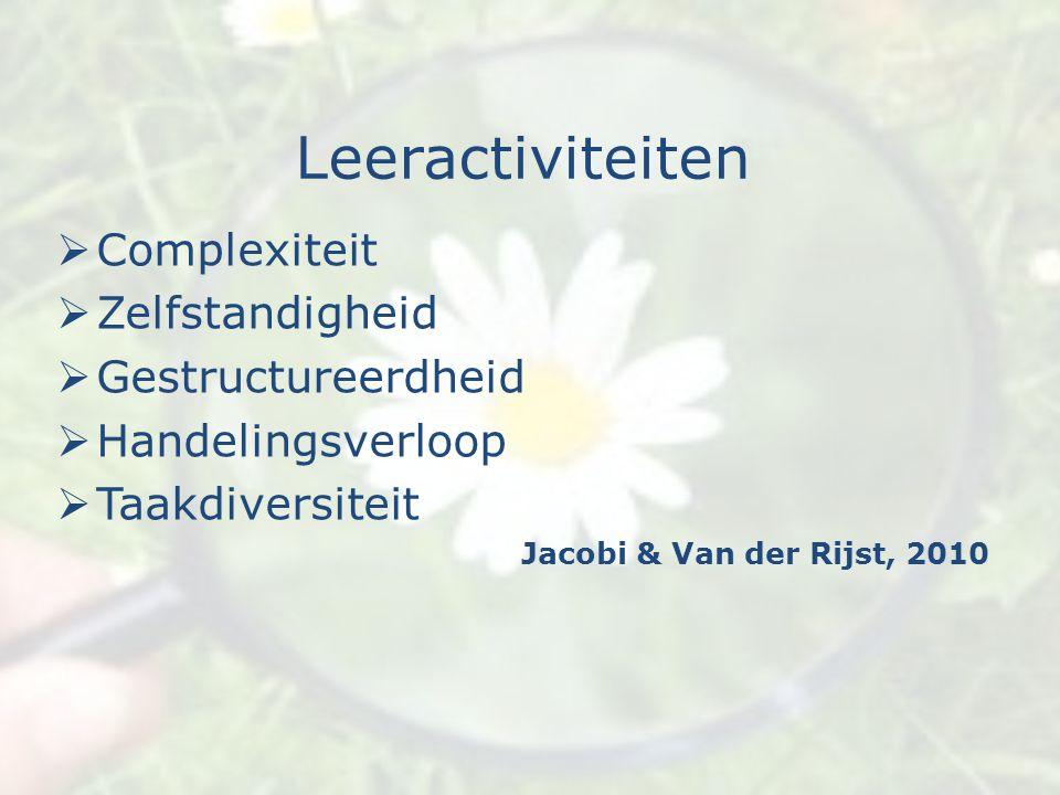 Leeractiviteiten  Complexiteit  Zelfstandigheid  Gestructureerdheid  Handelingsverloop  Taakdiversiteit Jacobi & Van der Rijst, 2010