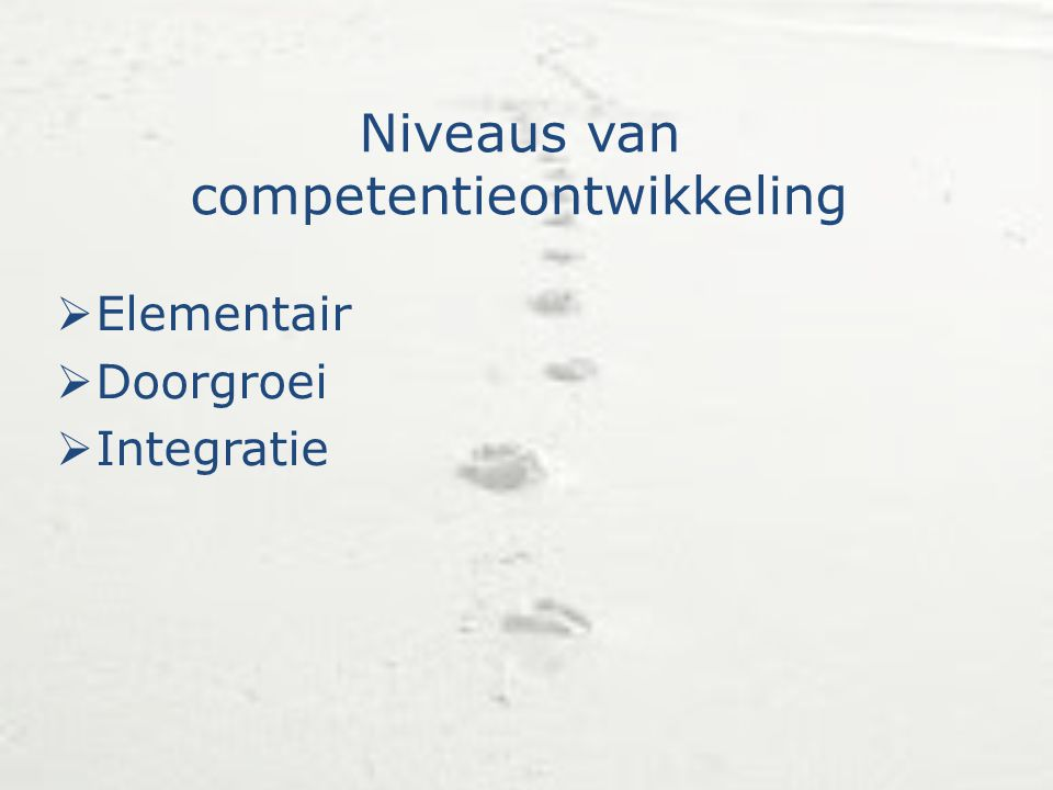 Niveaus van competentieontwikkeling  Elementair  Doorgroei  Integratie