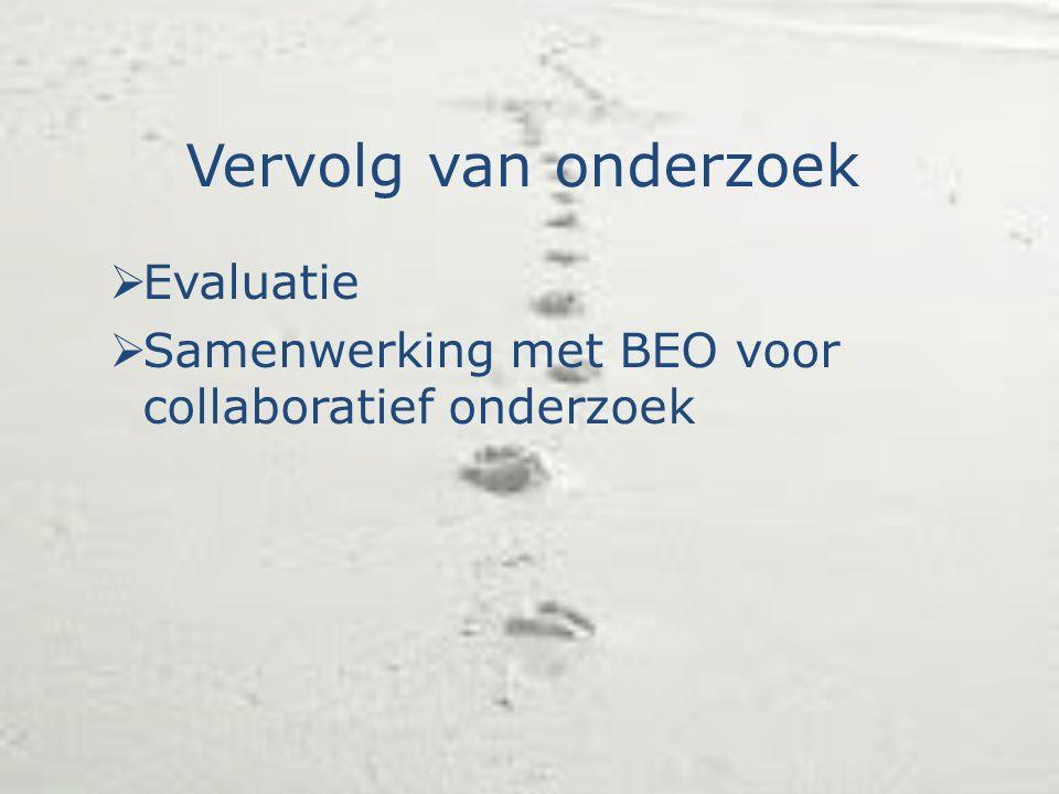 Vervolg van onderzoek  Evaluatie  Samenwerking met BEO voor collaboratief onderzoek