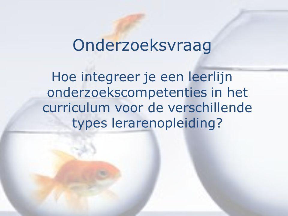 Onderzoeksvraag Hoe integreer je een leerlijn onderzoekscompetenties in het curriculum voor de verschillende types lerarenopleiding?