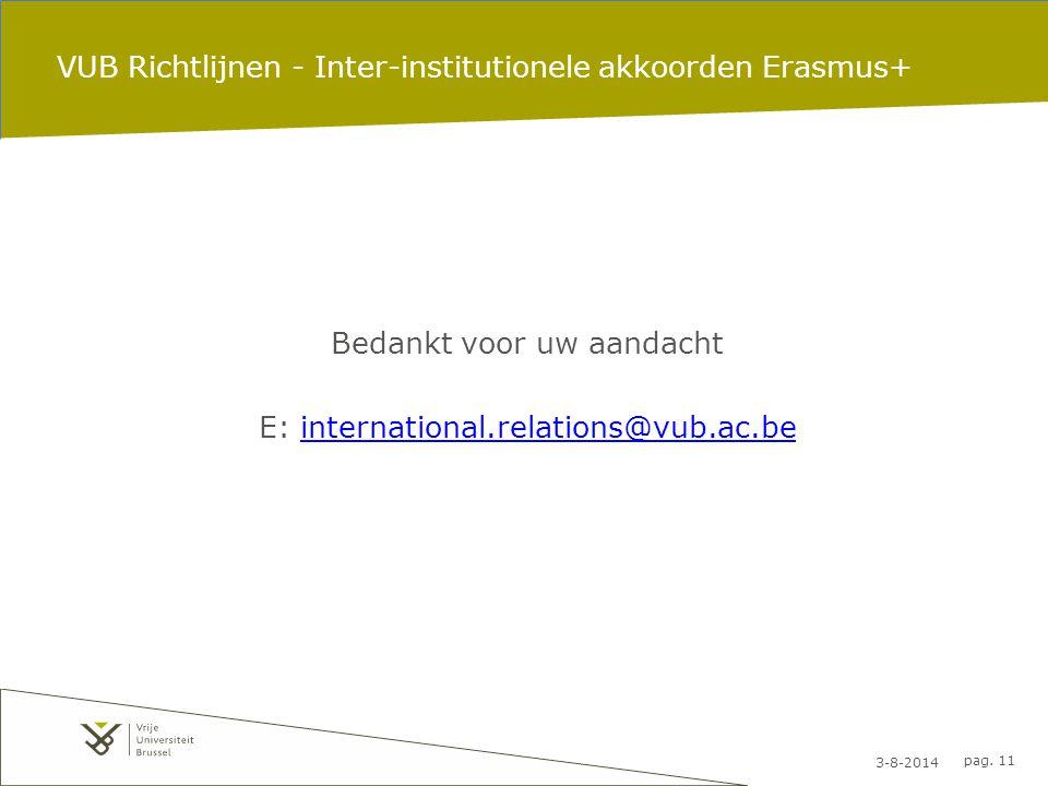 3-8-2014 pag. 11 VUB Richtlijnen - Inter-institutionele akkoorden Erasmus+ Bedankt voor uw aandacht E: international.relations@vub.ac.beinternational.