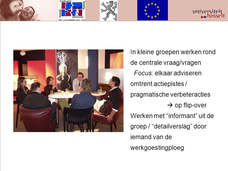 In kleine groepen werken rond de centrale vraag/vragen Focus: elkaar adviseren omtrent actiepistes / pragmatische verbeteracties  op flip-over Werken
