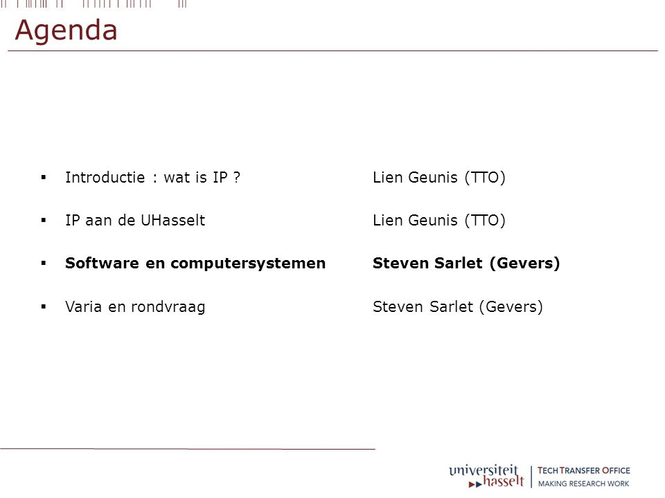 Agenda  Introductie : wat is IP ? Lien Geunis (TTO)  IP aan de UHasselt Lien Geunis (TTO)  Software en computersystemenSteven Sarlet (Gevers)  Var