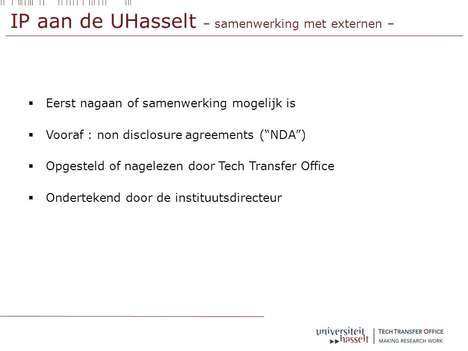 IP aan de UHasselt – samenwerking met externen –  Eerst nagaan of samenwerking mogelijk is  Vooraf : non disclosure agreements ( NDA )  Opgesteld of nagelezen door Tech Transfer Office  Ondertekend door de instituutsdirecteur