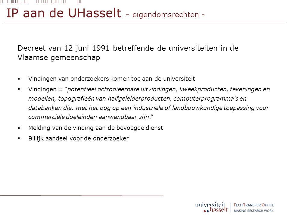 IP aan de UHasselt – eigendomsrechten - Decreet van 12 juni 1991 betreffende de universiteiten in de Vlaamse gemeenschap  Vindingen van onderzoekers komen toe aan de universiteit  Vindingen = potentieel octrooieerbare uitvindingen, kweekproducten, tekeningen en modellen, topografieën van halfgeleiderproducten, computerprogramma s en databanken die, met het oog op een industriële of landbouwkundige toepassing voor commerciële doeleinden aanwendbaar zijn.  Melding van de vinding aan de bevoegde dienst  Billijk aandeel voor de onderzoeker