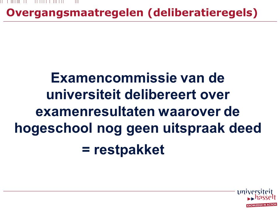 Overgangsmaatregelen (deliberatieregels) Examencommissie van de universiteit delibereert over examenresultaten waarover de hogeschool nog geen uitspra