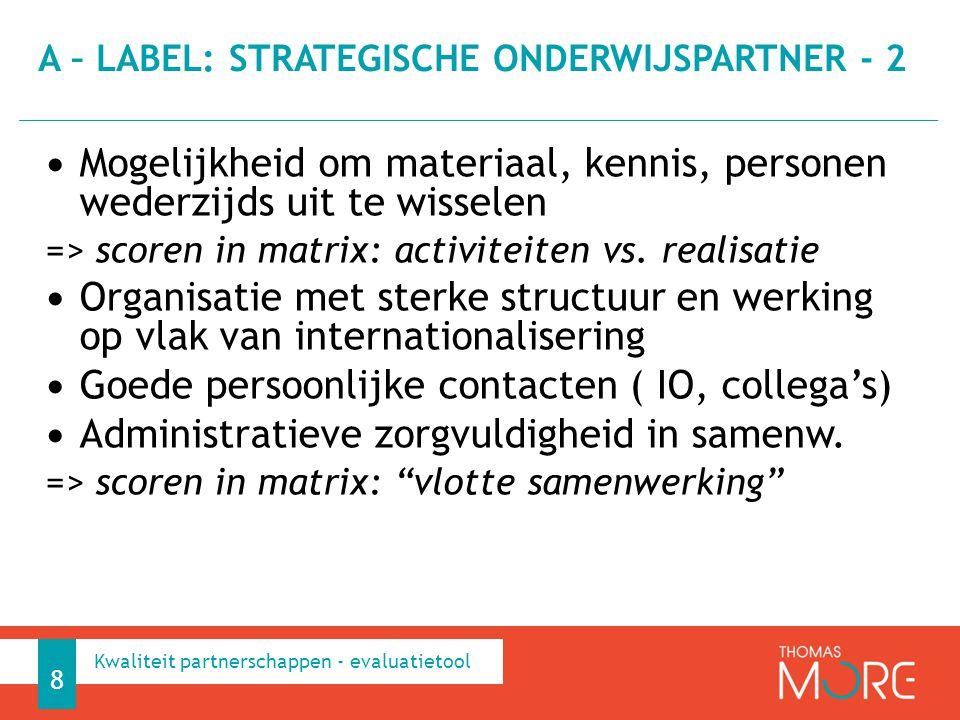 (Potentiële) activiteiten: Lange studentenuitwisselingen voor studie Meerdere docentenuitwisselingen Samen onderwijs – (joint modules) en onderzoeksprojecten uitwerken Double degree en joint degree Gedeeld netwerk A – LABEL: STRATEGISCHE ONDERWIJSPARTNER - 3 9 Kwaliteit partnerschappen - evaluatietool