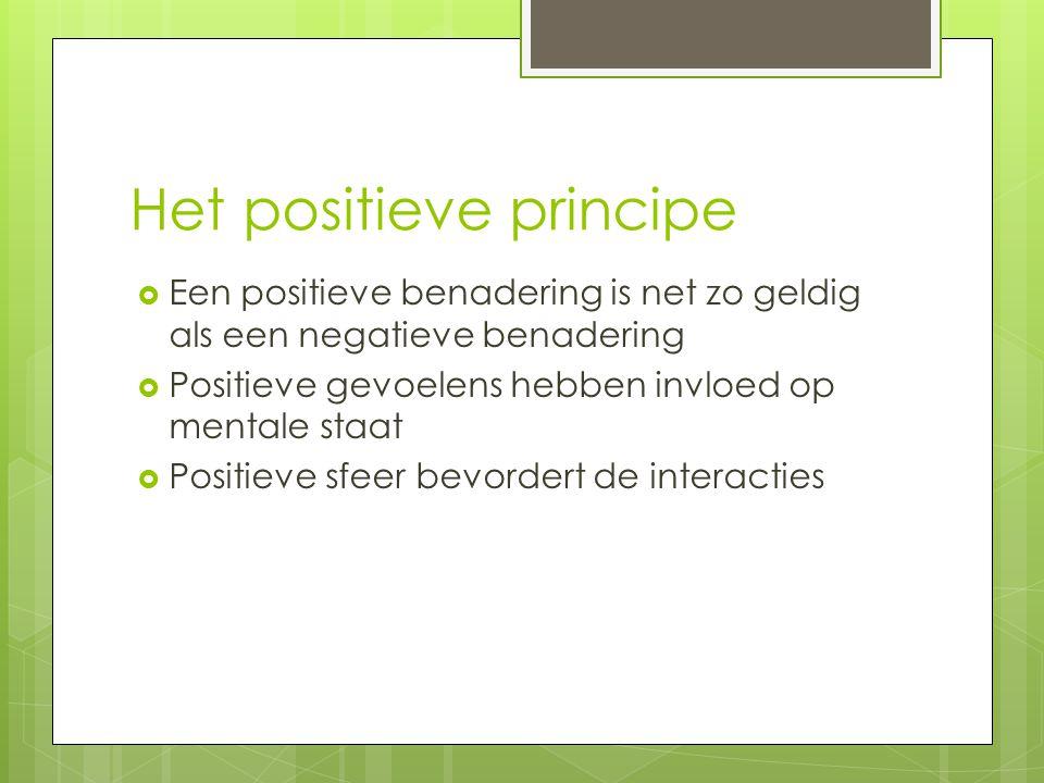 Het positieve principe  Een positieve benadering is net zo geldig als een negatieve benadering  Positieve gevoelens hebben invloed op mentale staat  Positieve sfeer bevordert de interacties