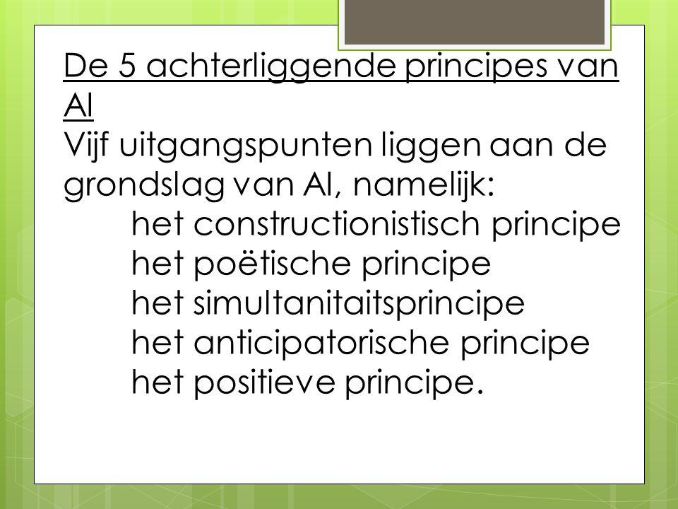 De 5 achterliggende principes van AI Vijf uitgangspunten liggen aan de grondslag van AI, namelijk: het constructionistisch principe het poëtische principe het simultanitaitsprincipe het anticipatorische principe het positieve principe.
