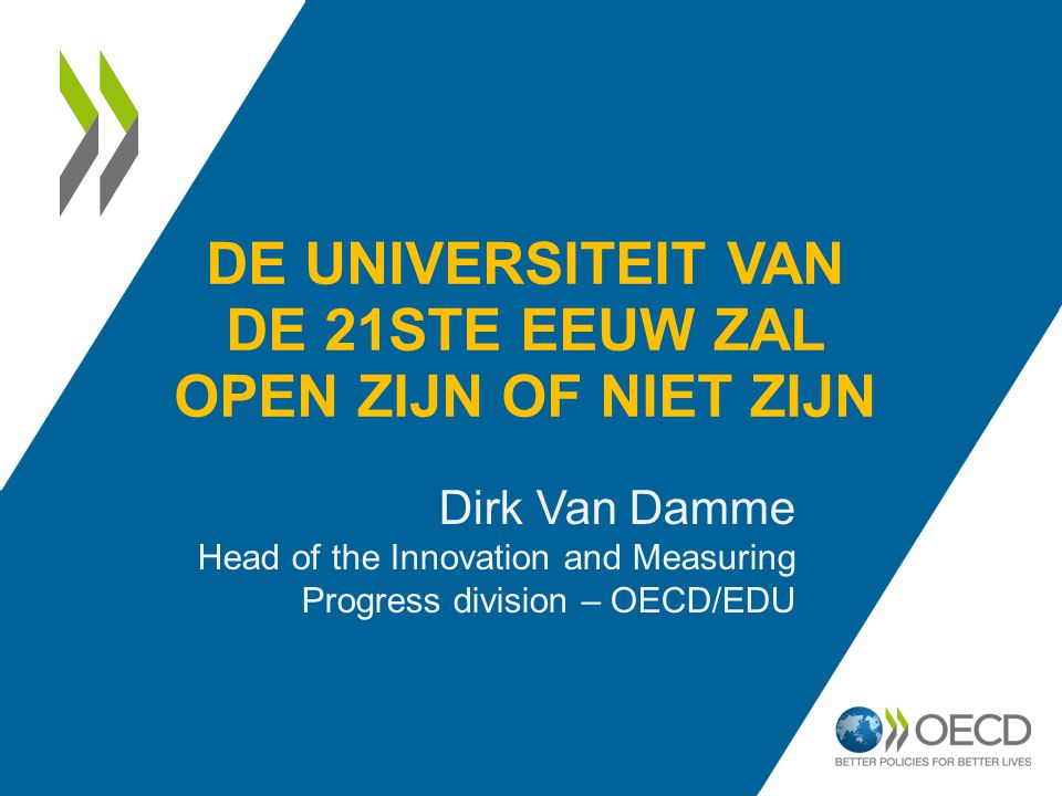 DE UNIVERSITEIT VAN DE 21STE EEUW ZAL OPEN ZIJN OF NIET ZIJN Dirk Van Damme Head of the Innovation and Measuring Progress division – OECD/EDU