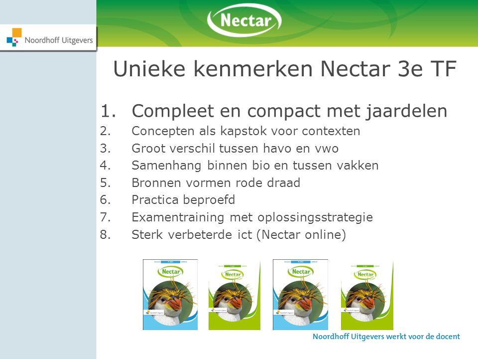 Unieke kenmerken Nectar 3e TF 1.Compleet en compact met jaardelen 2.Concepten als kapstok voor contexten 3.Groot verschil tussen havo en vwo 4.Samenhang binnen bio en tussen vakken 5.Bronnen vormen rode draad 6.Practica beproefd 7.Examentraining met oplossingsstrategie 8.Sterk verbeterde ict (Nectar online)