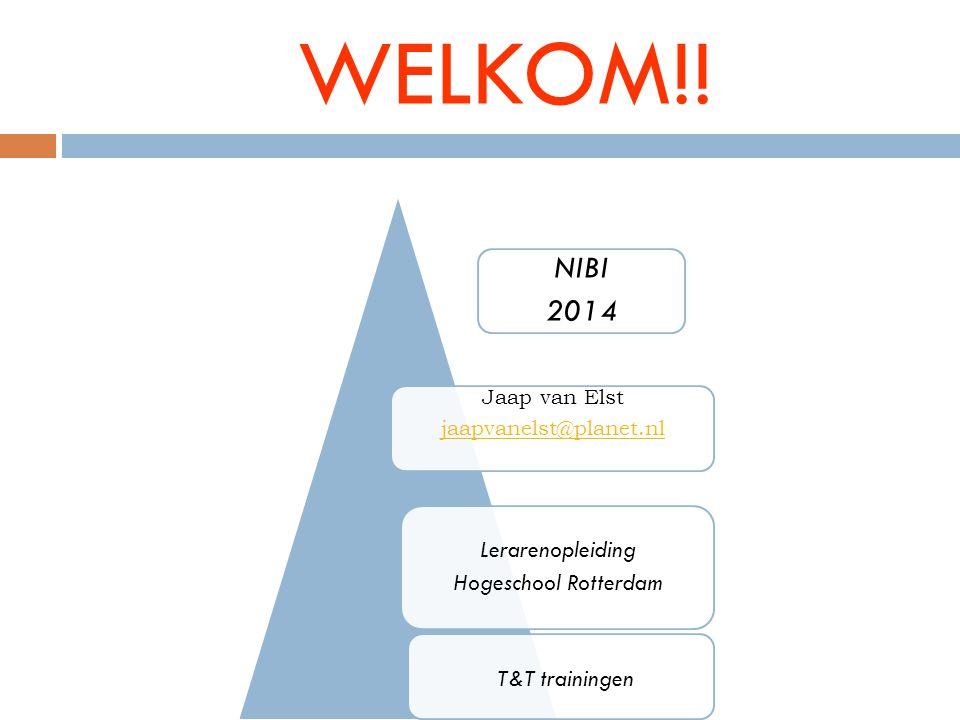 WELKOM!! Jaap van Elst jaapvanelst@planet.nl Lerarenopleiding Hogeschool Rotterdam T&T trainingen NIBI 2014