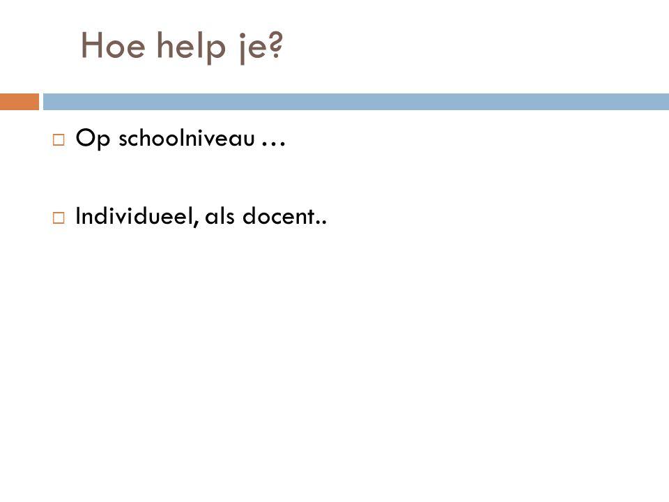 Hoe help je?  Op schoolniveau …  Individueel, als docent..