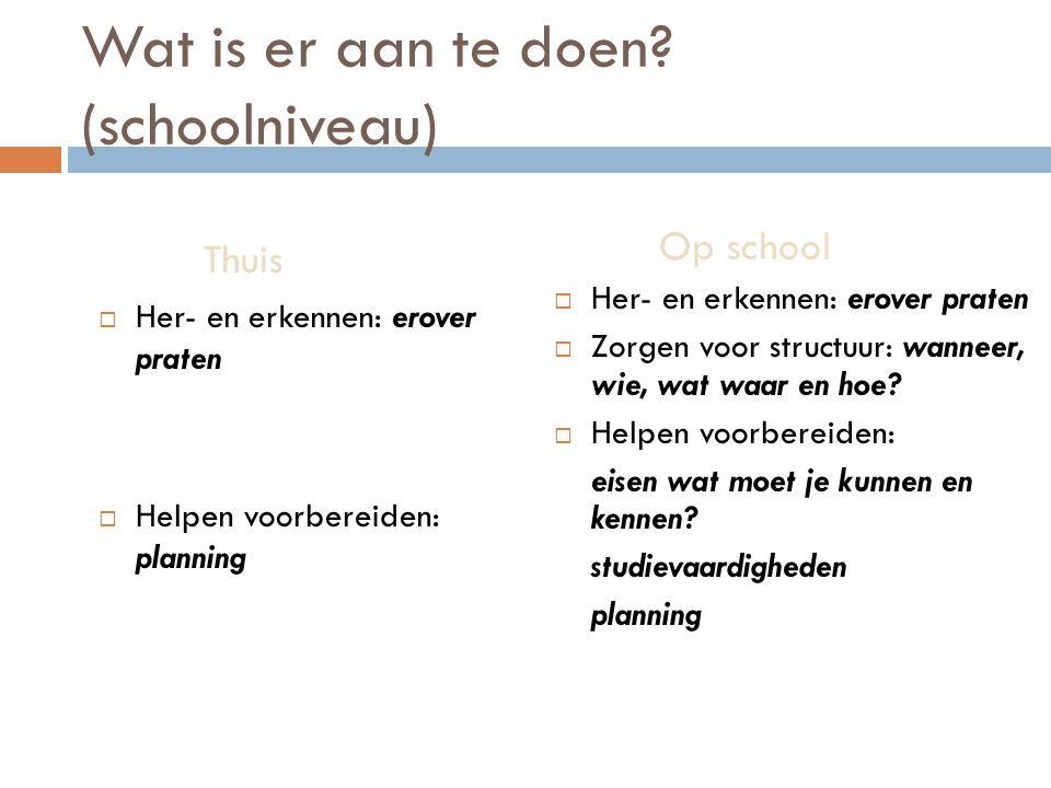 Wat is er aan te doen? (schoolniveau) Thuis  Her- en erkennen: erover praten  Helpen voorbereiden: planning Op school  Her- en erkennen: erover pra