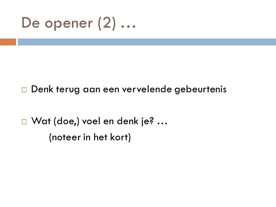 De opener (2) …  Denk terug aan een vervelende gebeurtenis  Wat (doe,) voel en denk je? … (noteer in het kort)