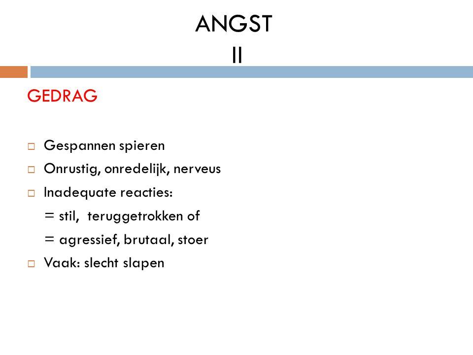 ANGST II GEDRAG  Gespannen spieren  Onrustig, onredelijk, nerveus  Inadequate reacties: = stil, teruggetrokken of = agressief, brutaal, stoer  Vaa