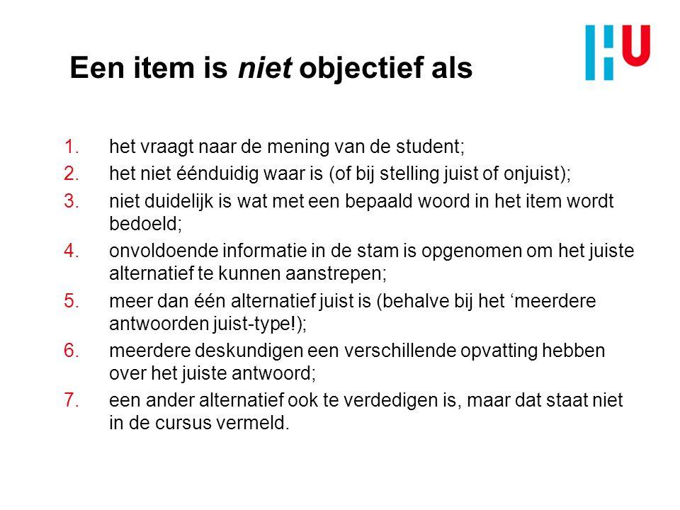Een item is niet objectief als 1.het vraagt naar de mening van de student; 2.het niet éénduidig waar is (of bij stelling juist of onjuist); 3.niet dui