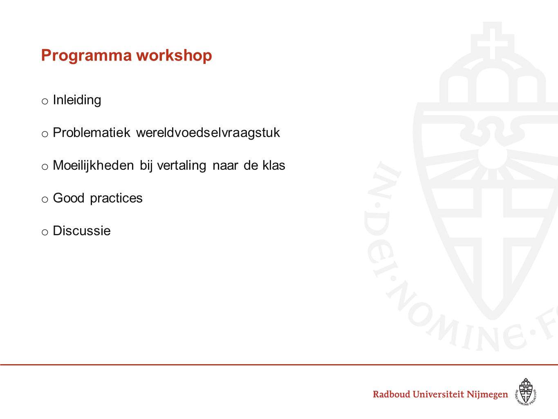 Programma workshop o Inleiding o Problematiek wereldvoedselvraagstuk o Moeilijkheden bij vertaling naar de klas o Good practices o Discussie