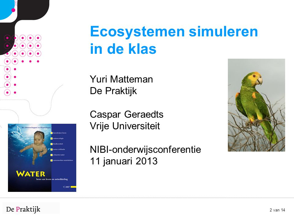 2 van 14 Ecosystemen simuleren in de klas Yuri Matteman De Praktijk Caspar Geraedts Vrije Universiteit NIBI-onderwijsconferentie 11 januari 2013