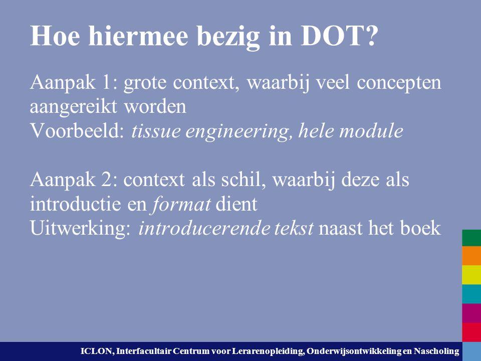 Hoe hiermee bezig in DOT? Aanpak 1: grote context, waarbij veel concepten aangereikt worden Voorbeeld: tissue engineering, hele module Aanpak 2: conte