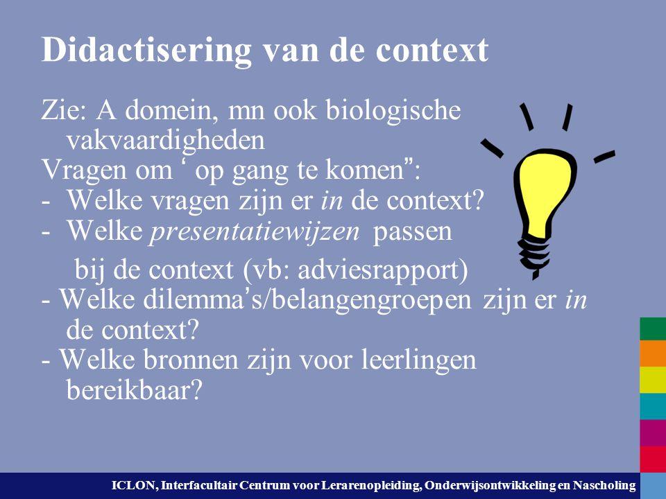ICLON, Interfacultair Centrum voor Lerarenopleiding, Onderwijsontwikkeling en Nascholing Didactisering van de context Zie: A domein, mn ook biologisch