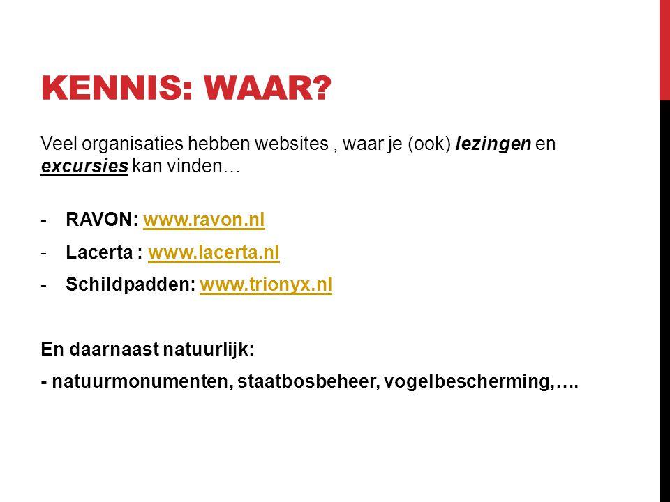 KENNIS: WAAR? Veel organisaties hebben websites, waar je (ook) lezingen en excursies kan vinden… -RAVON: www.ravon.nlwww.ravon.nl -Lacerta : www.lacer