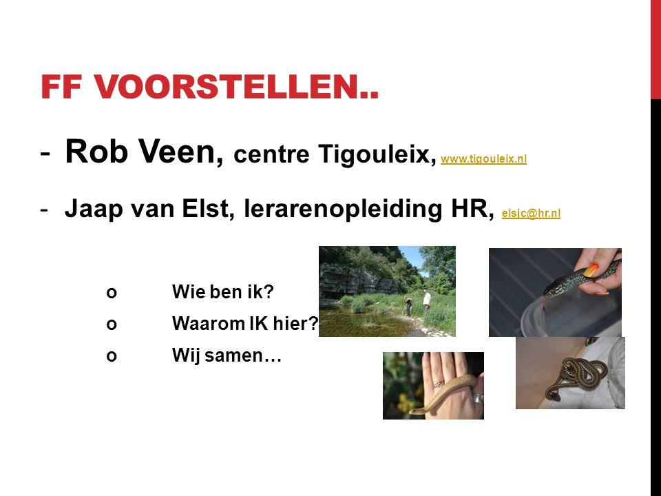 FF VOORSTELLEN.. -Rob Veen, centre Tigouleix, www.tigouleix.nlwww.tigouleix.nl -Jaap van Elst, lerarenopleiding HR, elsjc@hr.nl elsjc@hr.nl oWie ben i