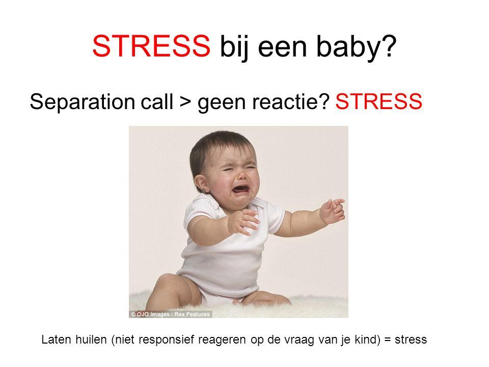STRESS bij een baby? Separation call > geen reactie? STRESS Laten huilen (niet responsief reageren op de vraag van je kind) = stress