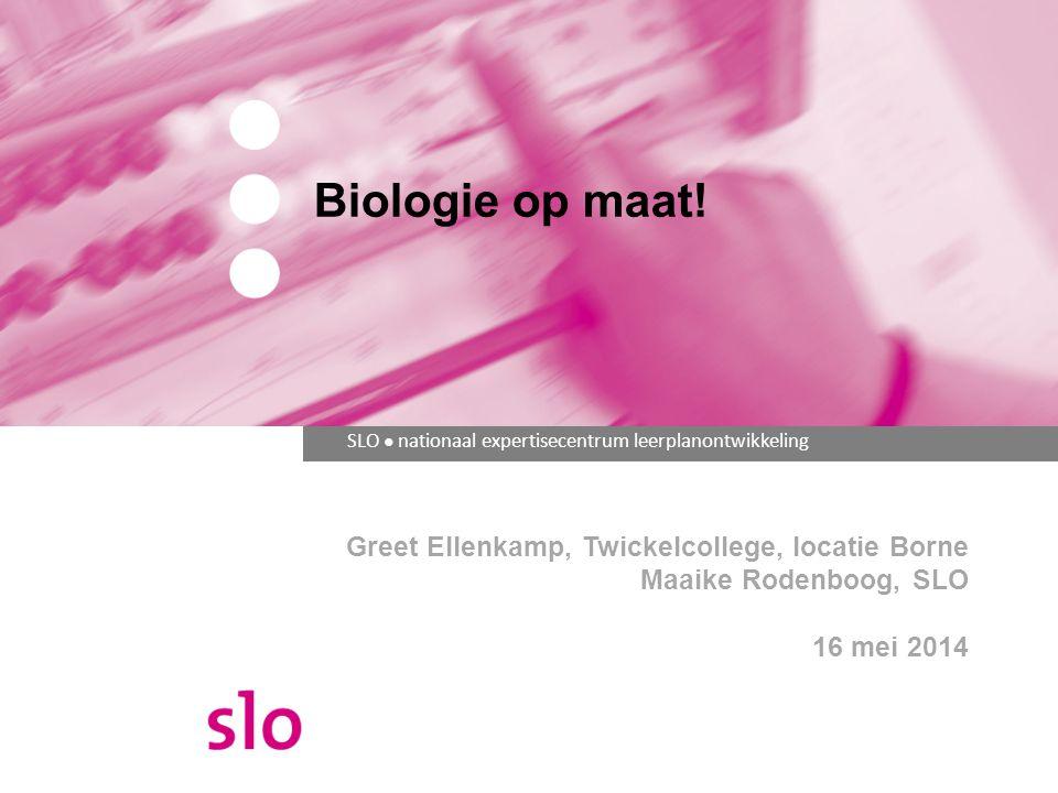SLO ● nationaal expertisecentrum leerplanontwikkeling Biologie op maat! Greet Ellenkamp, Twickelcollege, locatie Borne Maaike Rodenboog, SLO 16 mei 20