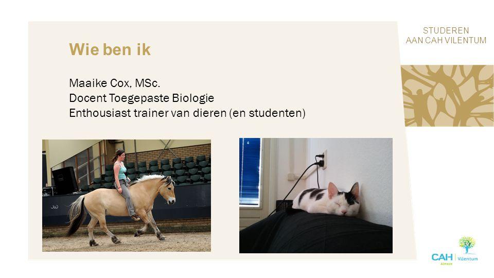 STUDEREN AAN CAH VILENTUM Wie ben ik Maaike Cox, MSc. Docent Toegepaste Biologie Enthousiast trainer van dieren (en studenten)