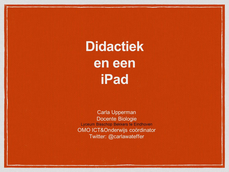 Didactiek en een iPad Carla Upperman Docente Biologie Lyceum Bisschop Bekkers te Eindhoven OMO ICT&Onderwijs coördinator Twitter: @carlawateffer