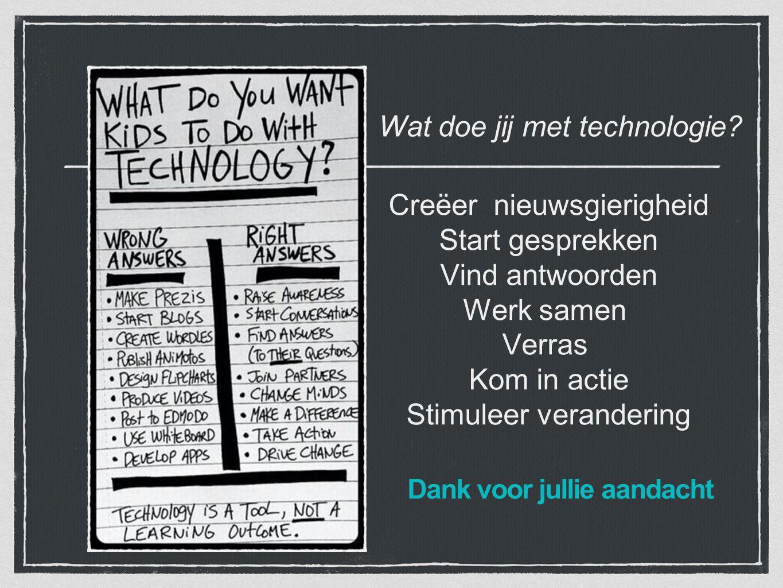 Dank voor jullie aandacht Wat doe jij met technologie? Creëer nieuwsgierigheid Start gesprekken Vind antwoorden Werk samen Verras Kom in actie Stimule