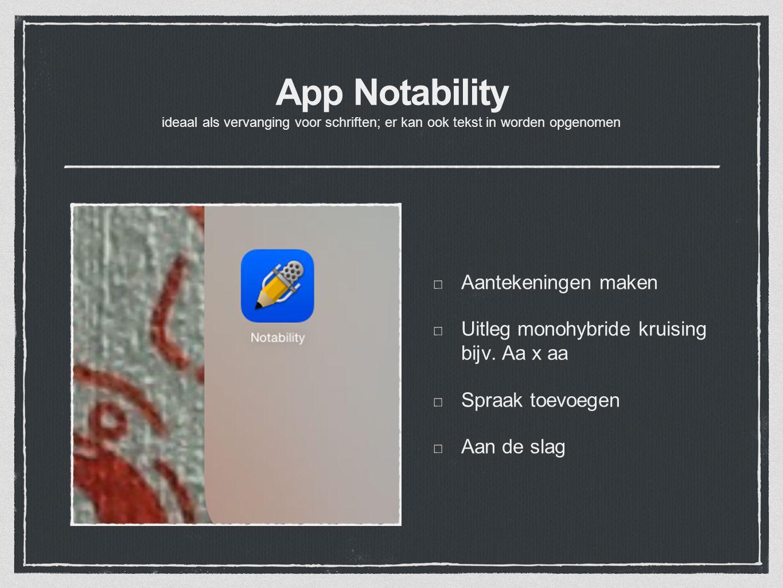 App Notability ideaal als vervanging voor schriften; er kan ook tekst in worden opgenomen Aantekeningen maken Uitleg monohybride kruising bijv. Aa x a