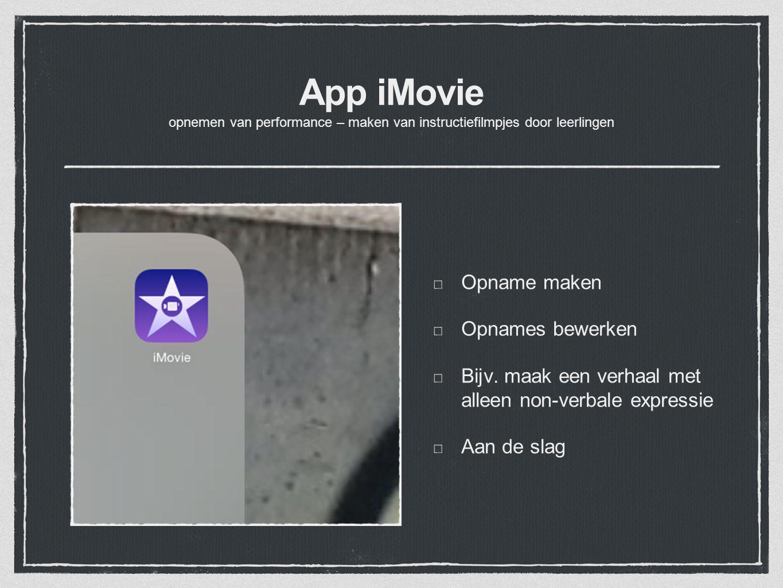 App iMovie opnemen van performance – maken van instructiefilmpjes door leerlingen Opname maken Opnames bewerken Bijv. maak een verhaal met alleen non-