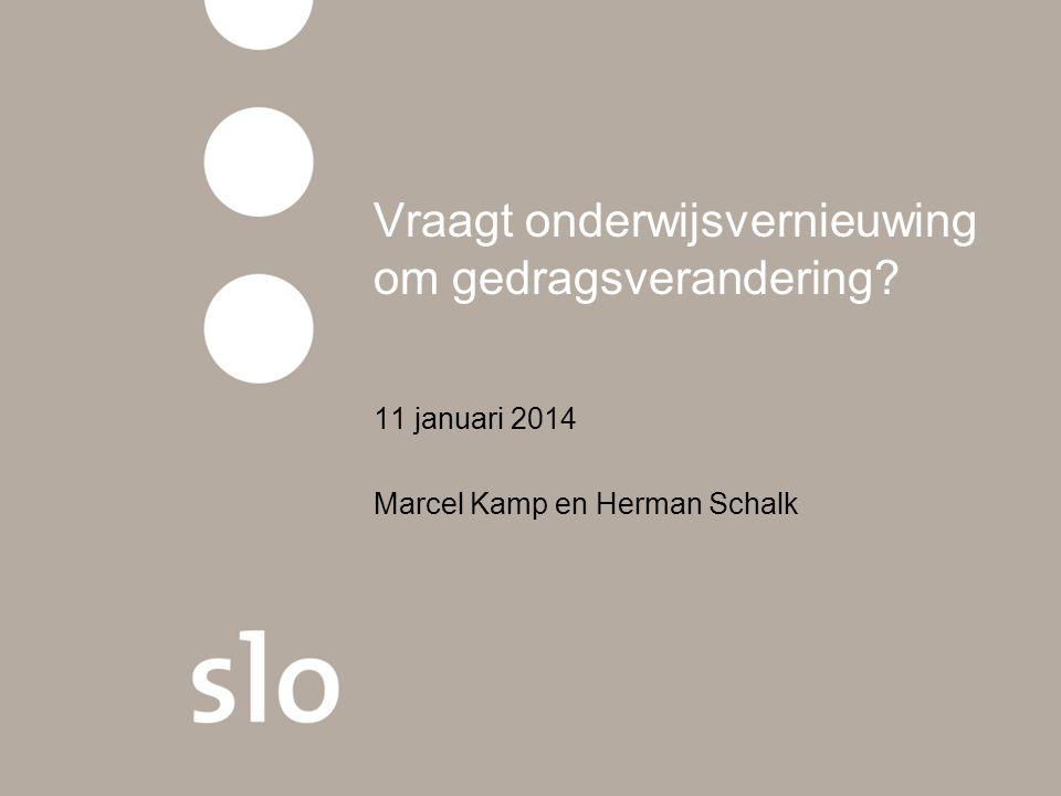Vraagt onderwijsvernieuwing om gedragsverandering 11 januari 2014 Marcel Kamp en Herman Schalk
