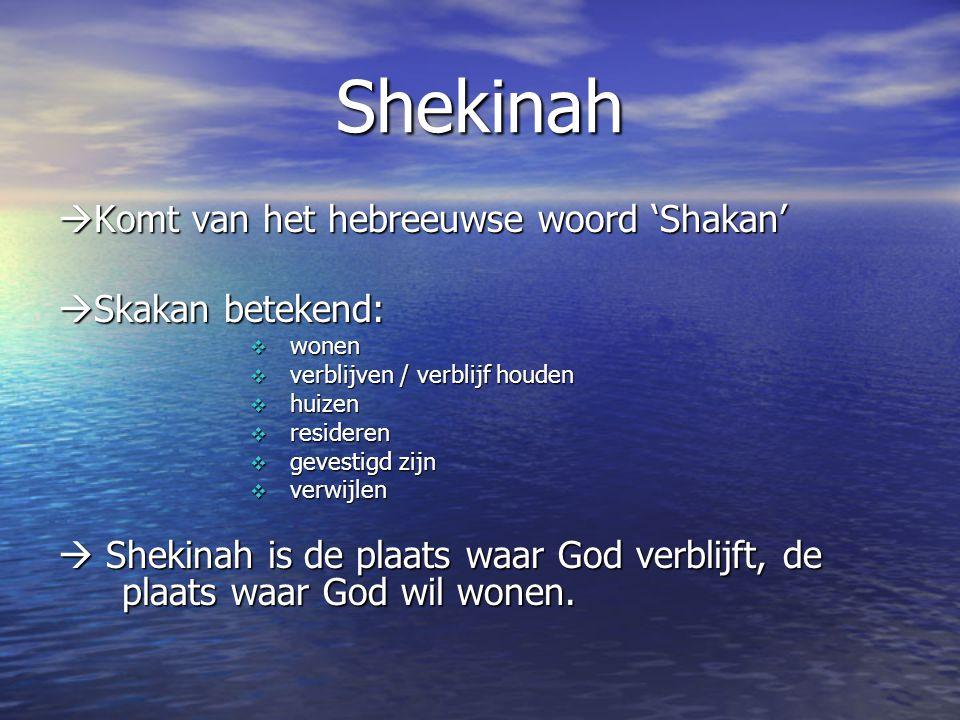 Shekinah  Komt van het hebreeuwse woord 'Shakan'  Skakan betekend:  wonen  verblijven / verblijf houden  huizen  resideren  gevestigd zijn  verwijlen  Shekinah is de plaats waar God verblijft, de plaats waar God wil wonen.