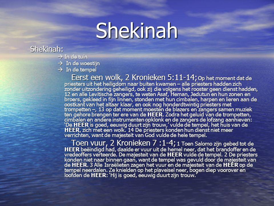 Shekinah Shekinah:  In de tuin  In de woestijn  In de tempel Eerst een wolk, 2 Kronieken 5:11-14; Op het moment dat de priesters uit het heiligdom naar buiten kwamen – alle priesters hadden zich zonder uitzondering geheiligd, ook zij die volgens het rooster geen dienst hadden, 12 en alle Levitische zangers, te weten Asaf, Heman, Jedutun en hun zonen en broers, gekleed in fijn linnen, stonden met hun cimbalen, harpen en lieren aan de oostkant van het altaar klaar, en ook nog honderdtwintig priesters met trompetten –, 13 op dat moment moesten de blazers en zangers samen muziek ten gehore brengen ter ere van de HEER.